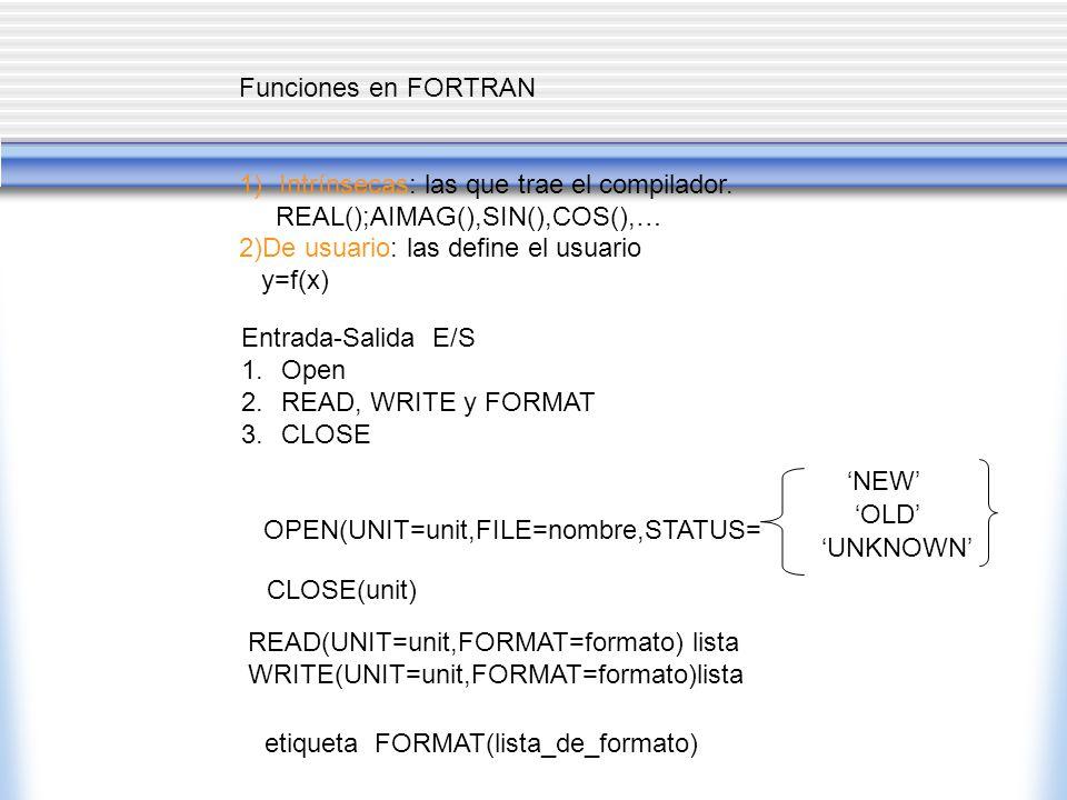 Funciones en FORTRAN 1)Intrínsecas: las que trae el compilador. REAL();AIMAG(),SIN(),COS(),… 2)De usuario: las define el usuario y=f(x) Entrada-Salida