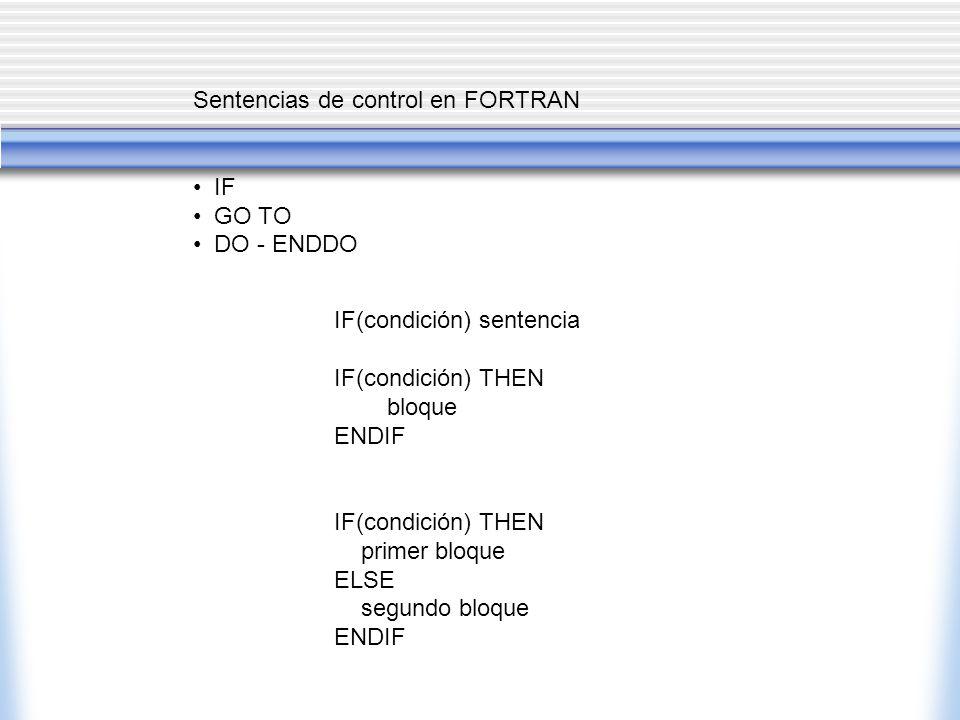 Sentencias de control en FORTRAN IF GO TO DO - ENDDO IF(condición) sentencia IF(condición) THEN bloque ENDIF IF(condición) THEN primer bloque ELSE segundo bloque ENDIF