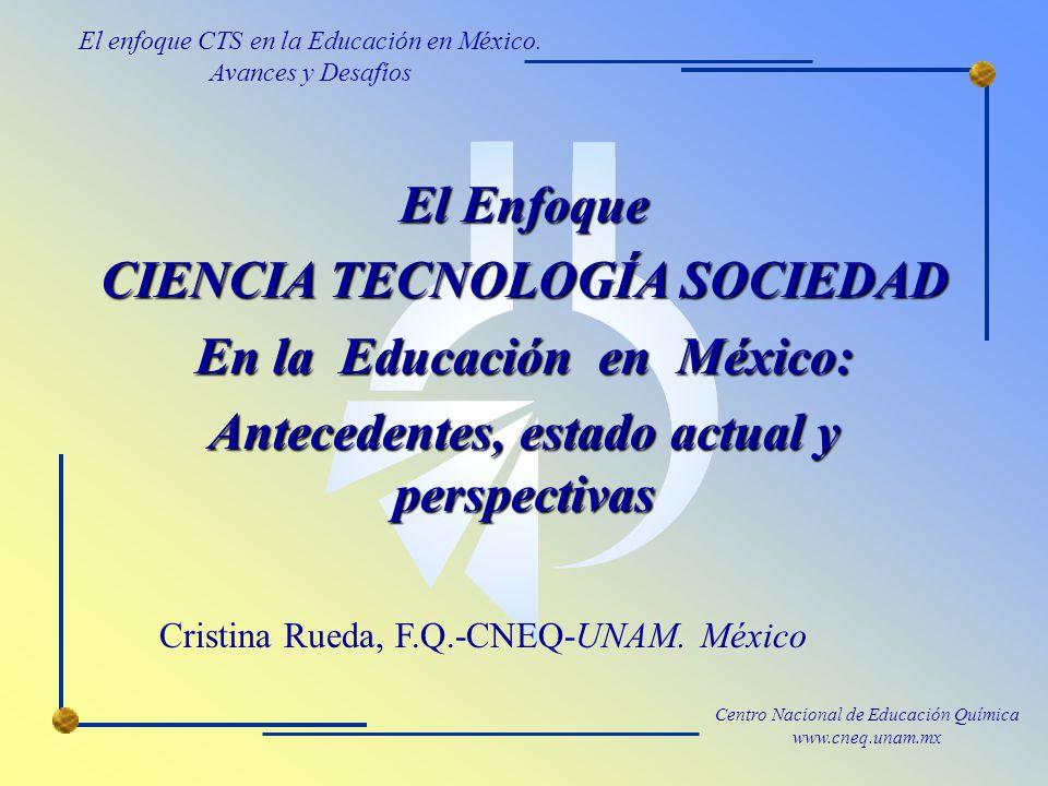 Centro Nacional de Educación Química www.cneq.unam.mx El Enfoque CIENCIA TECNOLOGÍA SOCIEDAD En la Educación en México: Antecedentes, estado actual y perspectivas Cristina Rueda, F.Q.-CNEQ-UNAM.