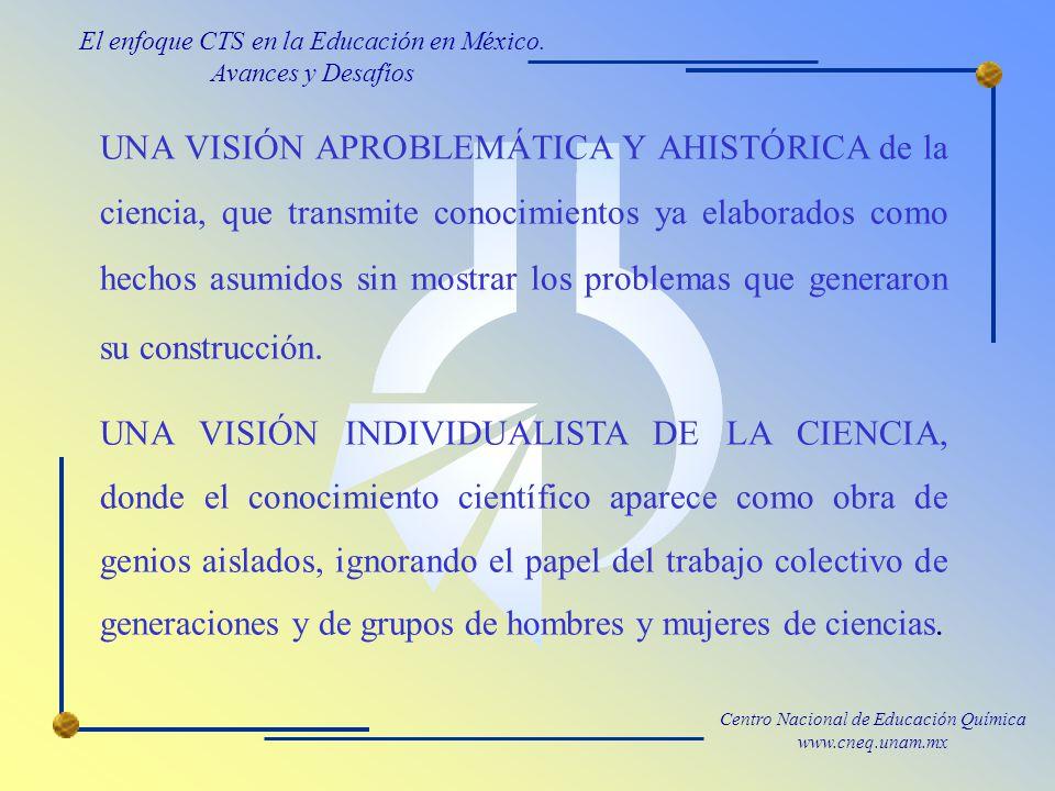 Centro Nacional de Educación Química www.cneq.unam.mx UNA VISIÓN APROBLEMÁTICA Y AHISTÓRICA de la ciencia, que transmite conocimientos ya elaborados como hechos asumidos sin mostrar los problemas que generaron su construcción.