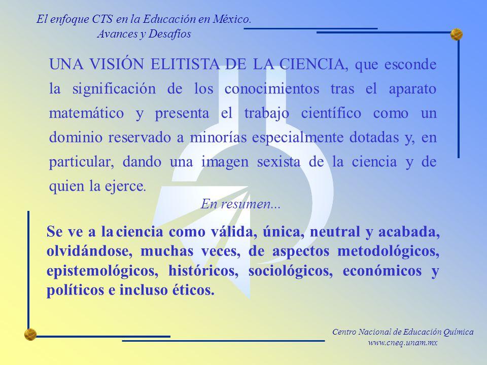 Centro Nacional de Educación Química www.cneq.unam.mx UNA VISIÓN ELITISTA DE LA CIENCIA, que esconde la significación de los conocimientos tras el aparato matemático y presenta el trabajo científico como un dominio reservado a minorías especialmente dotadas y, en particular, dando una imagen sexista de la ciencia y de quien la ejerce.