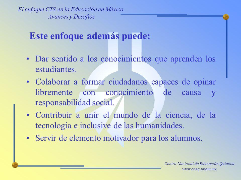Centro Nacional de Educación Química www.cneq.unam.mx Este enfoque además puede: Dar sentido a los conocimientos que aprenden los estudiantes.
