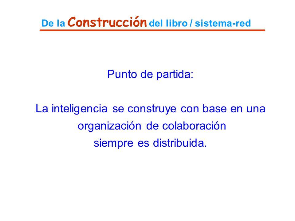 De la Construcción del libro / sistema-red Punto de partida: La inteligencia se construye con base en una organización de colaboración siempre es dist