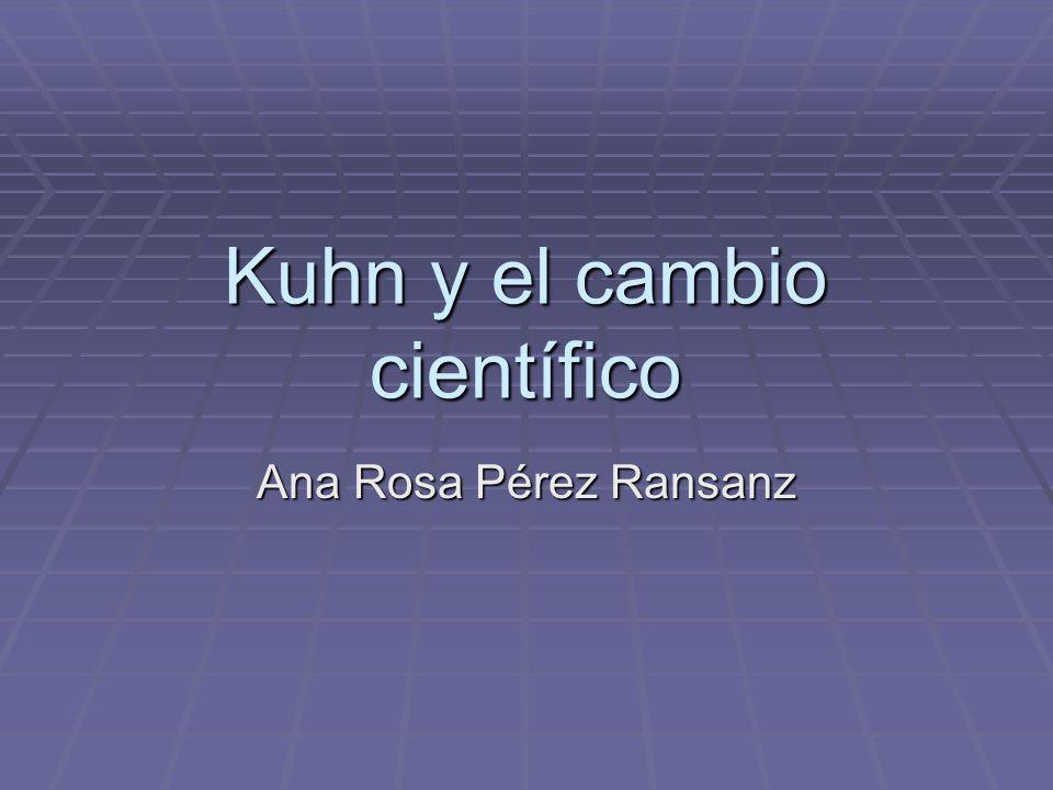 Kuhn y el cambio científico Ana Rosa Pérez Ransanz