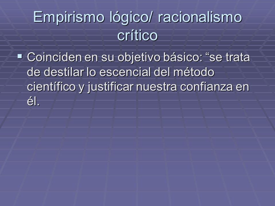 Empirismo lógico/ racionalismo crítico Coinciden en su objetivo básico: se trata de destilar lo escencial del método científico y justificar nuestra confianza en él.