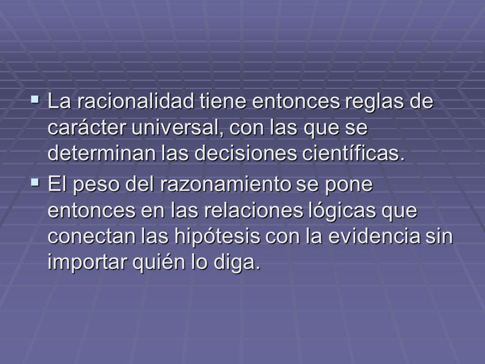 La racionalidad tiene entonces reglas de carácter universal, con las que se determinan las decisiones científicas.