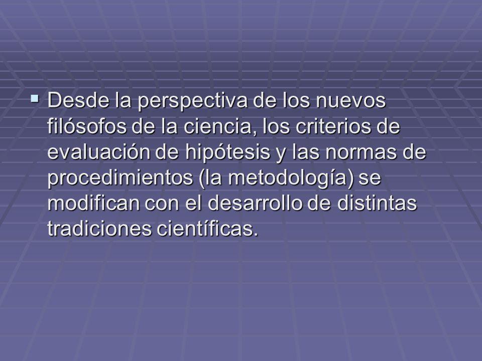 Desde la perspectiva de los nuevos filósofos de la ciencia, los criterios de evaluación de hipótesis y las normas de procedimientos (la metodología) se modifican con el desarrollo de distintas tradiciones científicas.