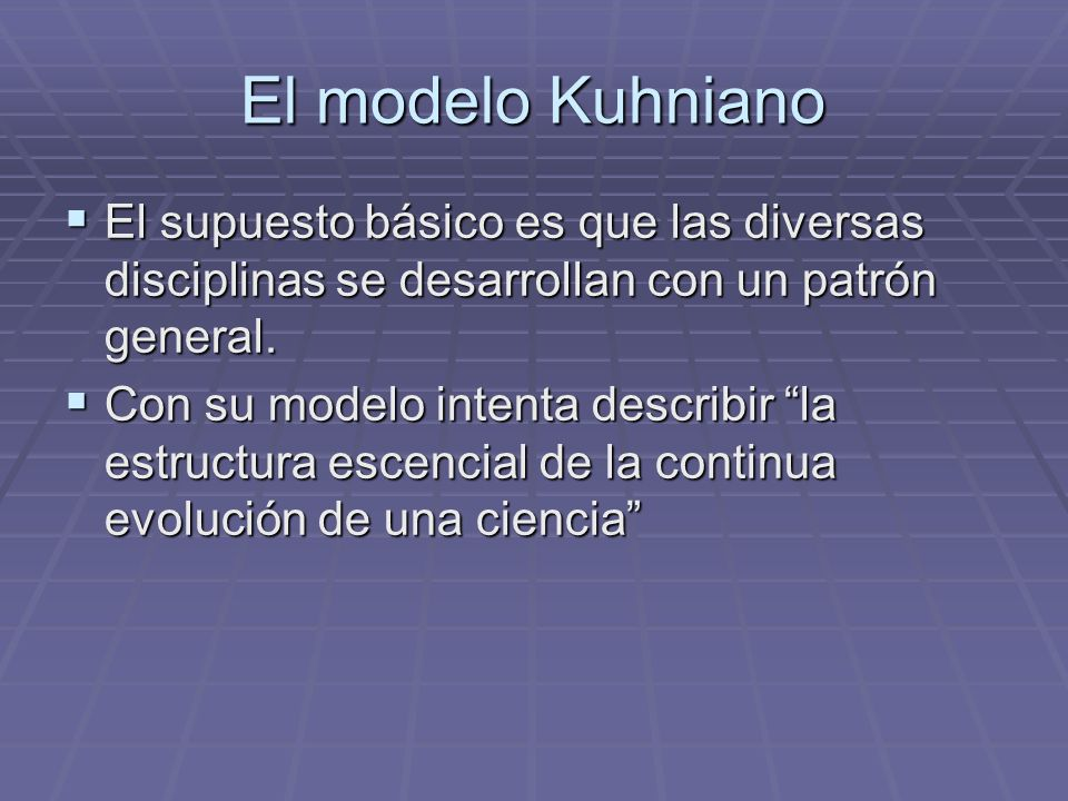 El modelo Kuhniano El supuesto básico es que las diversas disciplinas se desarrollan con un patrón general. El supuesto básico es que las diversas dis