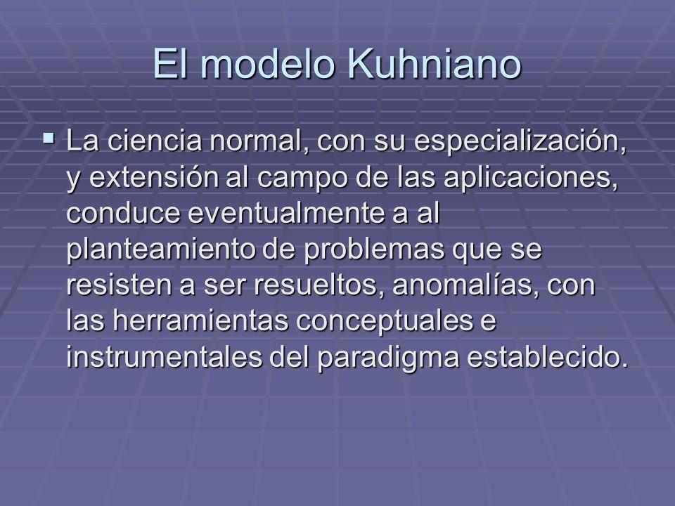 El modelo Kuhniano La ciencia normal, con su especialización, y extensión al campo de las aplicaciones, conduce eventualmente a al planteamiento de problemas que se resisten a ser resueltos, anomalías, con las herramientas conceptuales e instrumentales del paradigma establecido.