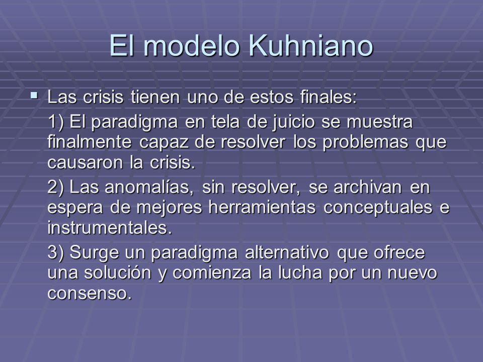 El modelo Kuhniano Las crisis tienen uno de estos finales: Las crisis tienen uno de estos finales: 1) El paradigma en tela de juicio se muestra finalmente capaz de resolver los problemas que causaron la crisis.