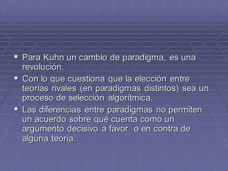 Para Kuhn un cambio de paradigma, es una revolución. Para Kuhn un cambio de paradigma, es una revolución. Con lo que cuestiona que la elección entre t