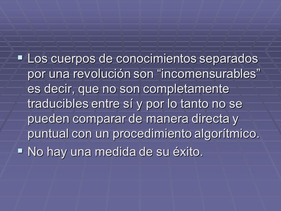 Los cuerpos de conocimientos separados por una revolución son incomensurables es decir, que no son completamente traducibles entre sí y por lo tanto no se pueden comparar de manera directa y puntual con un procedimiento algorítmico.