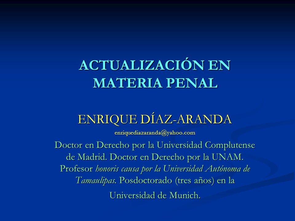 ACTUALIZACIÓN EN MATERIA PENAL ENRIQUE DÍAZ-ARANDA enriquediazaranda@yahoo.com Doctor en Derecho por la Universidad Complutense de Madrid. Doctor en D