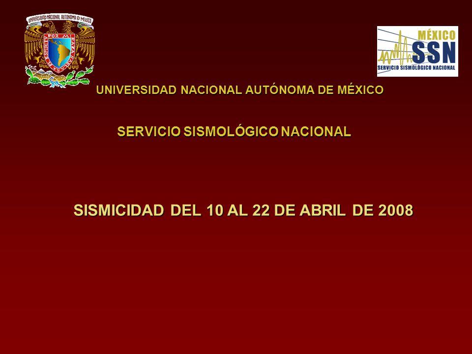 UNIVERSIDAD NACIONAL AUTÓNOMA DE MÉXICO SERVICIO SISMOLÓGICO NACIONAL SISMICIDAD DEL 10 AL 22 DE ABRIL DE 2008