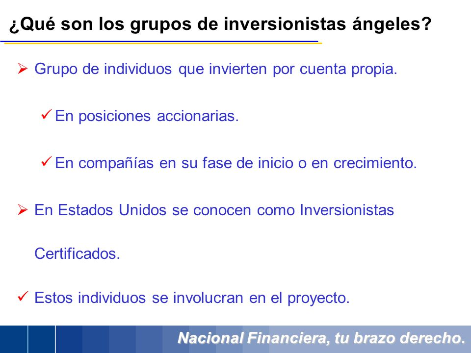 Nacional Financiera, tu brazo derecho. ¿Qué son los grupos de inversionistas ángeles? Grupo de individuos que invierten por cuenta propia. En posicion