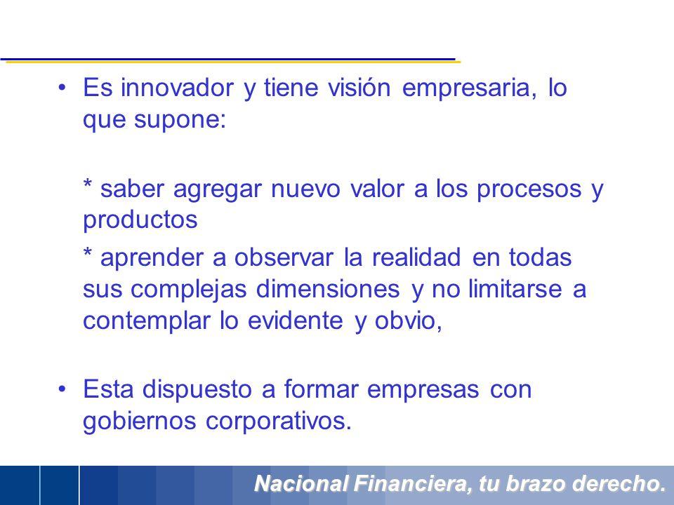Nacional Financiera, tu brazo derecho. Es innovador y tiene visión empresaria, lo que supone: * saber agregar nuevo valor a los procesos y productos *