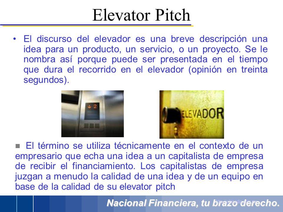 Nacional Financiera, tu brazo derecho. El discurso del elevador es una breve descripción una idea para un producto, un servicio, o un proyecto. Se le