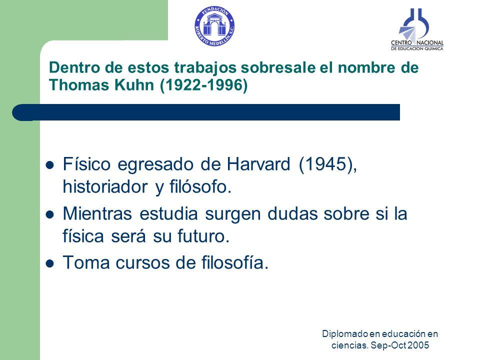 Diplomado en educación en ciencias. Sep-Oct 2005 Dentro de estos trabajos sobresale el nombre de Thomas Kuhn (1922-1996) Físico egresado de Harvard (1