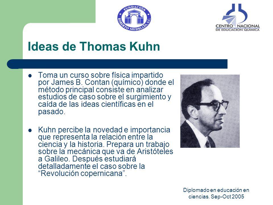 Diplomado en educación en ciencias. Sep-Oct 2005 Ideas de Thomas Kuhn Toma un curso sobre física impartido por James B. Contan (químico) donde el méto