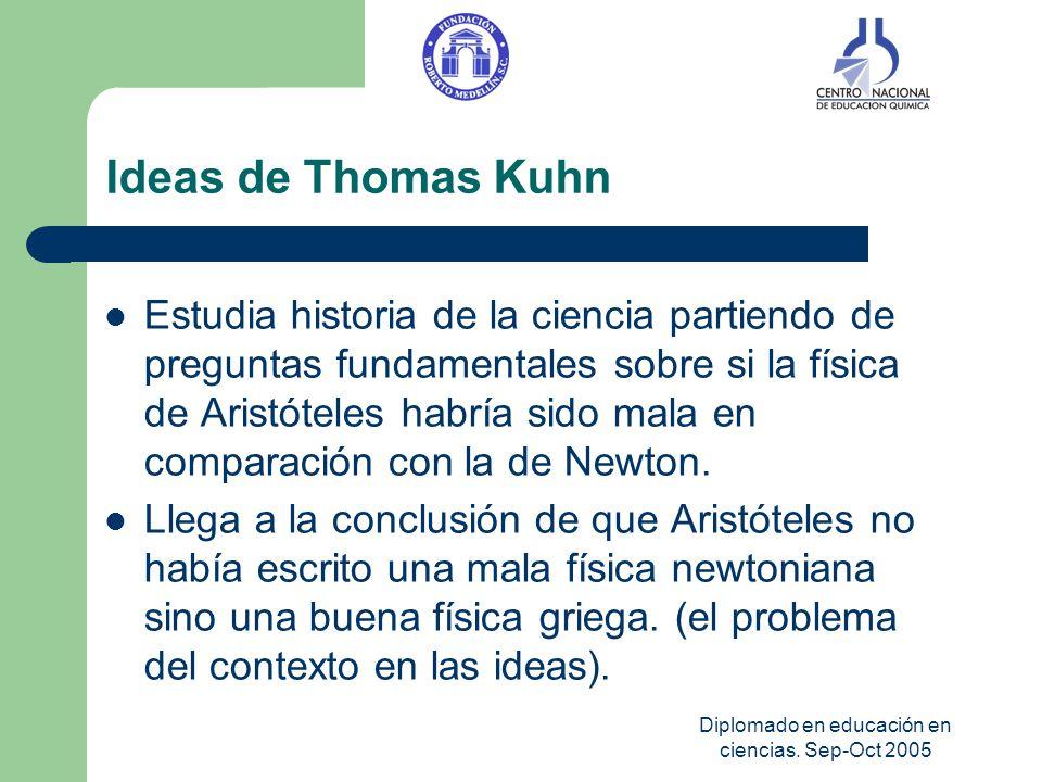 Diplomado en educación en ciencias. Sep-Oct 2005 Ideas de Thomas Kuhn Estudia historia de la ciencia partiendo de preguntas fundamentales sobre si la