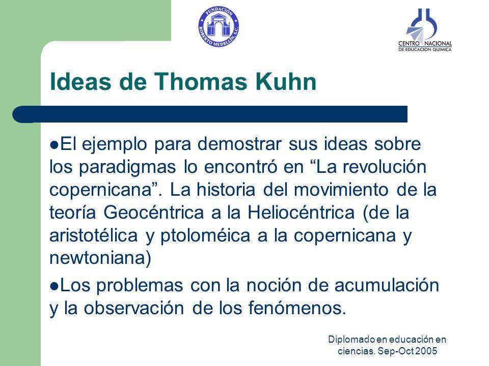 Diplomado en educación en ciencias. Sep-Oct 2005 Ideas de Thomas Kuhn El ejemplo para demostrar sus ideas sobre los paradigmas lo encontró en La revol