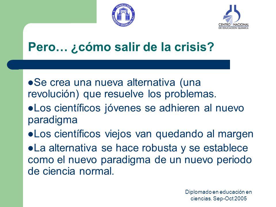 Diplomado en educación en ciencias. Sep-Oct 2005 Pero… ¿cómo salir de la crisis? Se crea una nueva alternativa (una revolución) que resuelve los probl