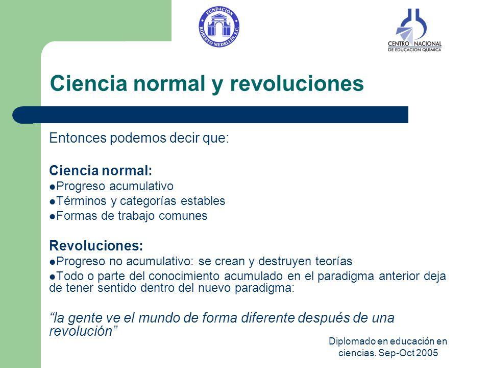 Diplomado en educación en ciencias. Sep-Oct 2005 Ciencia normal y revoluciones Entonces podemos decir que: Ciencia normal: Progreso acumulativo Términ