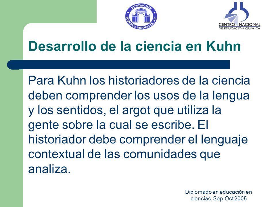 Diplomado en educación en ciencias. Sep-Oct 2005 Desarrollo de la ciencia en Kuhn Para Kuhn los historiadores de la ciencia deben comprender los usos