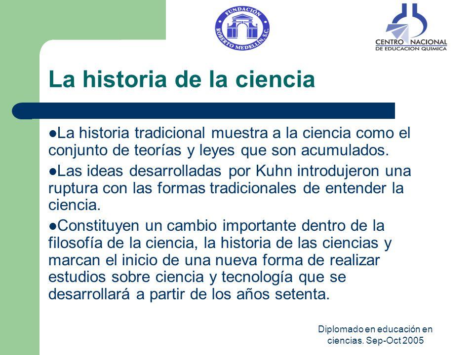 Diplomado en educación en ciencias. Sep-Oct 2005 La historia de la ciencia La historia tradicional muestra a la ciencia como el conjunto de teorías y