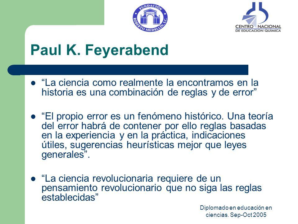 Diplomado en educación en ciencias. Sep-Oct 2005 Paul K. Feyerabend La ciencia como realmente la encontramos en la historia es una combinación de regl