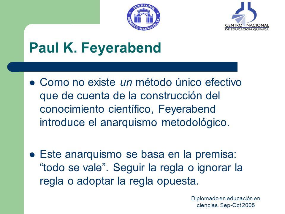 Diplomado en educación en ciencias. Sep-Oct 2005 Paul K. Feyerabend Como no existe un método único efectivo que de cuenta de la construcción del conoc