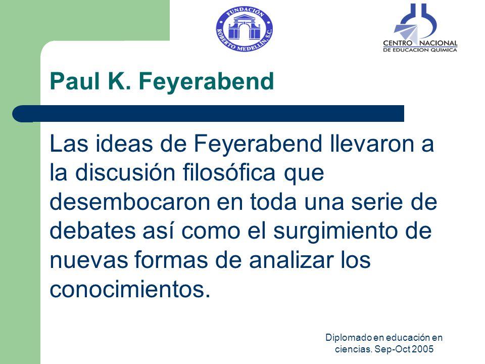 Diplomado en educación en ciencias. Sep-Oct 2005 Paul K. Feyerabend Las ideas de Feyerabend llevaron a la discusión filosófica que desembocaron en tod