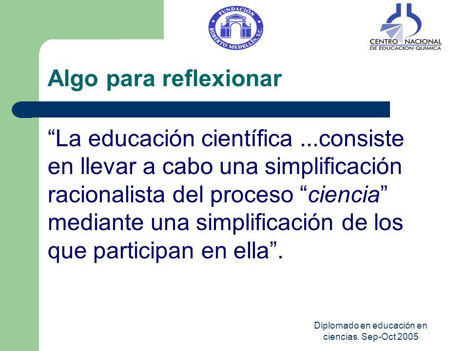 Diplomado en educación en ciencias. Sep-Oct 2005 Algo para reflexionar La educación científica...consiste en llevar a cabo una simplificación racional