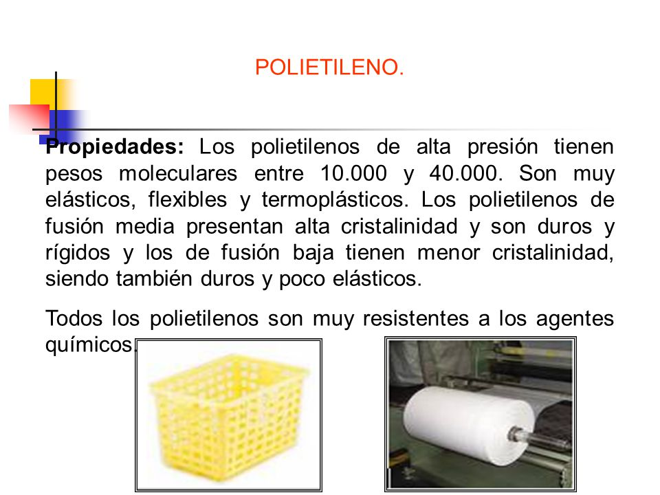 POLIETILENO. Propiedades: Los polietilenos de alta presión tienen pesos moleculares entre 10.000 y 40.000. Son muy elásticos, flexibles y termoplástic