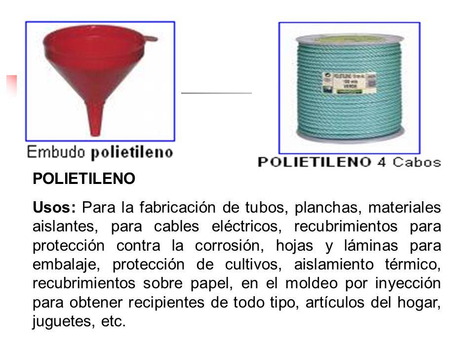 POLIETILENO Usos: Para la fabricación de tubos, planchas, materiales aislantes, para cables eléctricos, recubrimientos para protección contra la corro