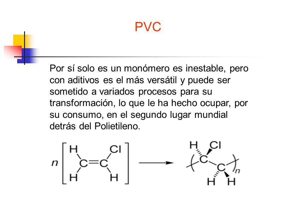 PVC Por sí solo es un monómero es inestable, pero con aditivos es el más versátil y puede ser sometido a variados procesos para su transformación, lo