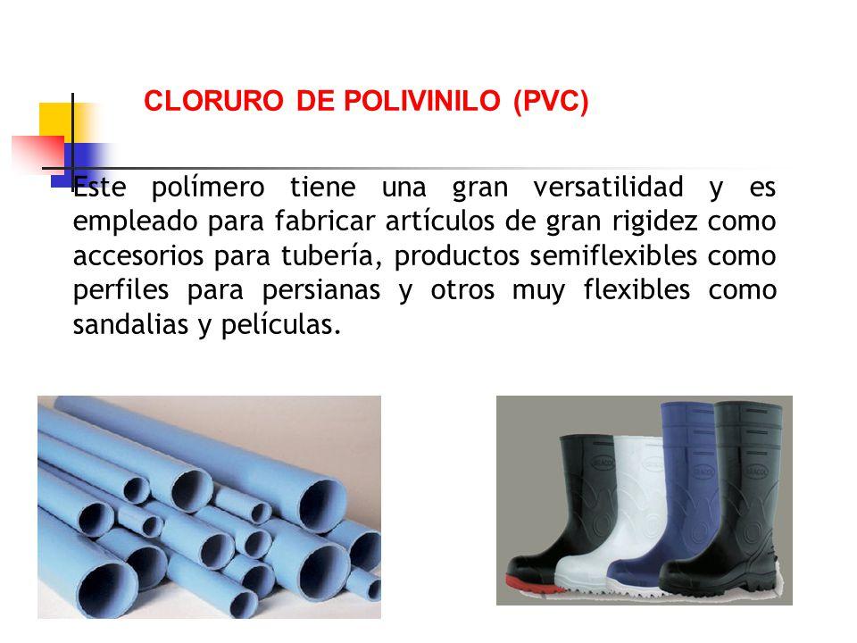 CLORURO DE POLIVINILO (PVC) Este polímero tiene una gran versatilidad y es empleado para fabricar artículos de gran rigidez como accesorios para tuber