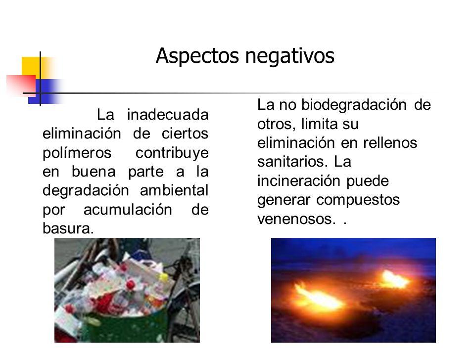 La inadecuada eliminación de ciertos polímeros contribuye en buena parte a la degradación ambiental por acumulación de basura. Aspectos negativos La n