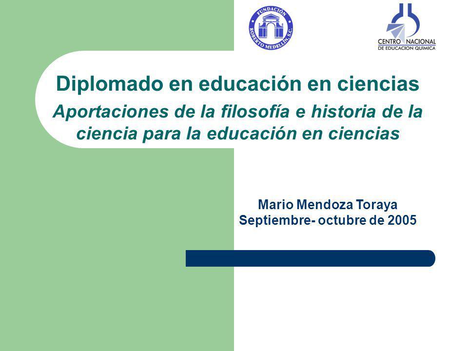 Diplomado en educación en ciencias Aportaciones de la filosofía e historia de la ciencia para la educación en ciencias Mario Mendoza Toraya Septiembre