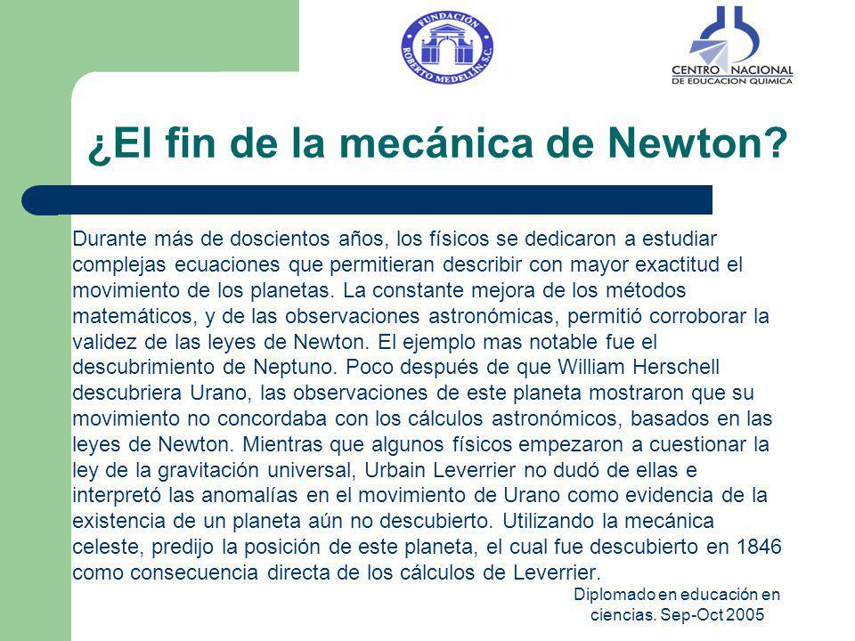 Diplomado en educación en ciencias. Sep-Oct 2005 ¿El fin de la mecánica de Newton? Durante más de doscientos años, los físicos se dedicaron a estudiar