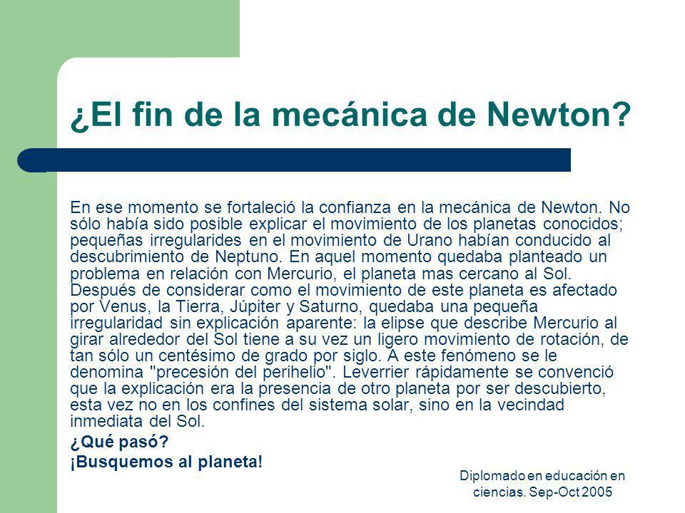 Diplomado en educación en ciencias. Sep-Oct 2005 ¿El fin de la mecánica de Newton? En ese momento se fortaleció la confianza en la mecánica de Newton.