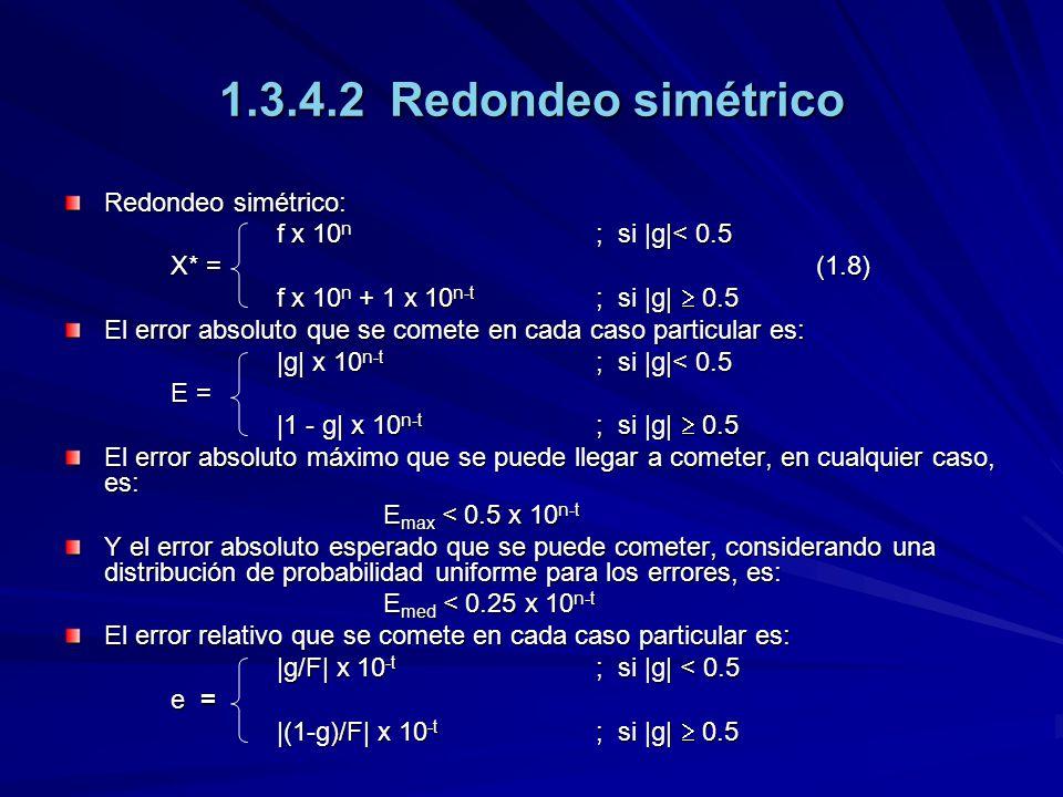 1.3.4.2 Redondeo simétrico Redondeo simétrico: f x 10 n ; si |g|< 0.5 X* = (1.8) f x 10 n + 1 x 10 n-t ; si |g| 0.5 El error absoluto que se comete en