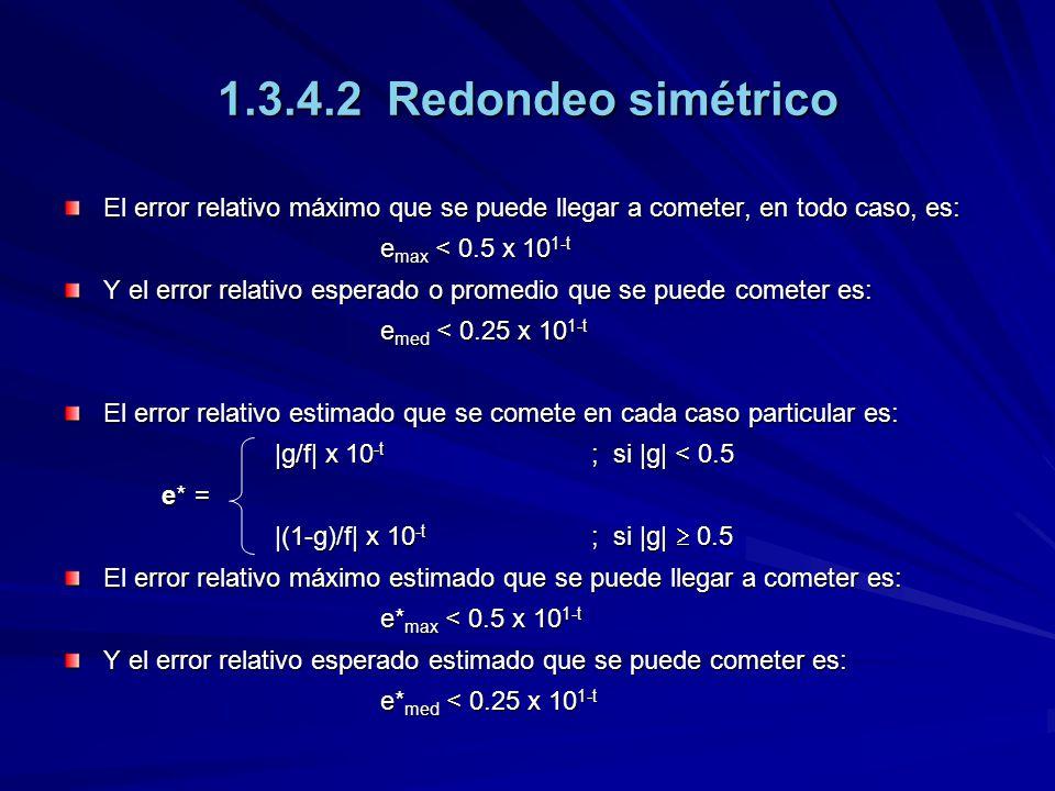 1.3.4.2 Redondeo simétrico El error relativo máximo que se puede llegar a cometer, en todo caso, es: e max < 0.5 x 10 1-t e max < 0.5 x 10 1-t Y el er