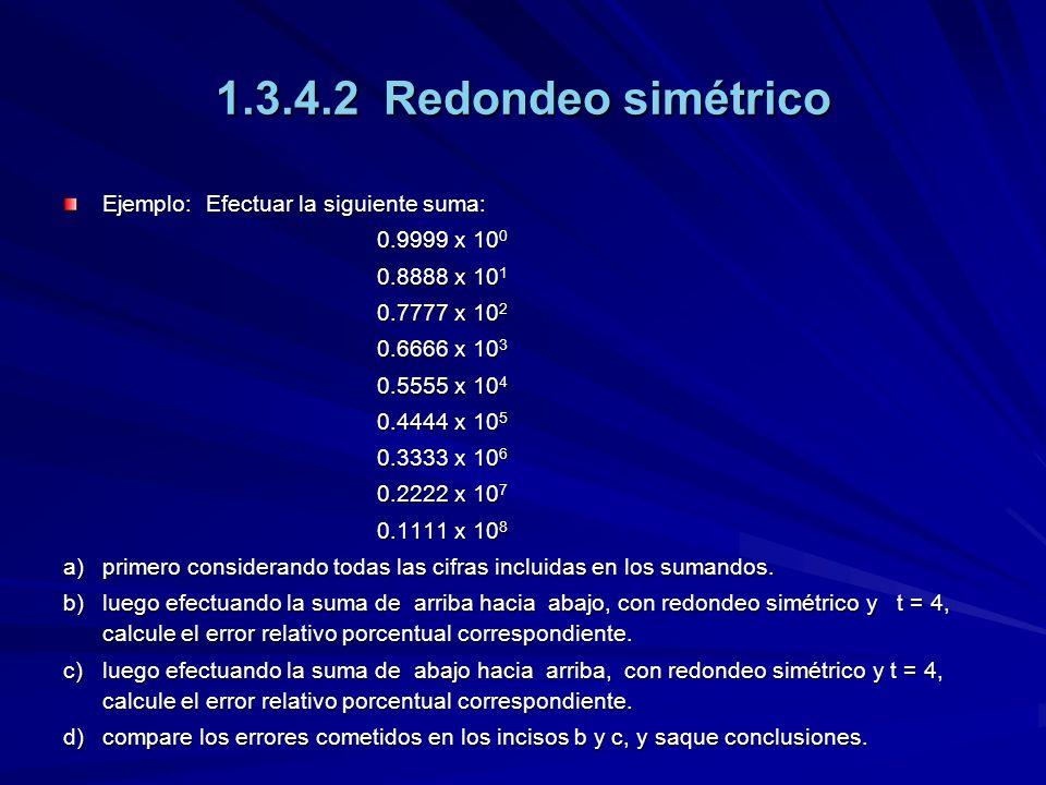 1.3.4.2 Redondeo simétrico Ejemplo: Efectuar la siguiente suma: 0.9999 x 10 0 0.8888 x 10 1 0.7777 x 10 2 0.6666 x 10 3 0.5555 x 10 4 0.4444 x 10 5 0.