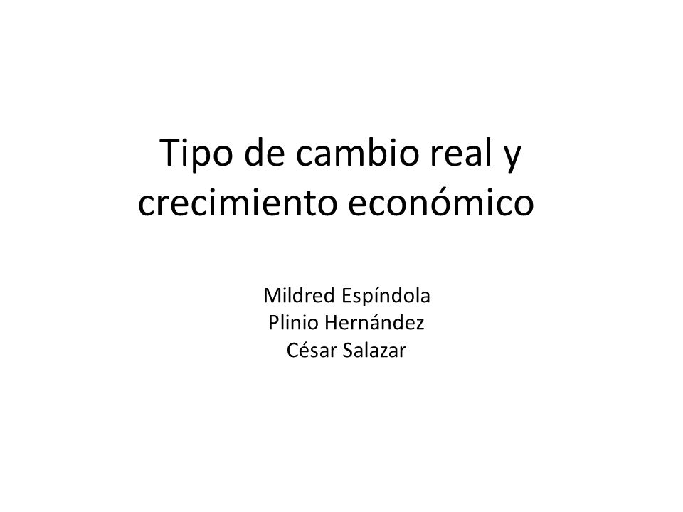 Tipo de cambio real y crecimiento económico Mildred Espíndola Plinio Hernández César Salazar