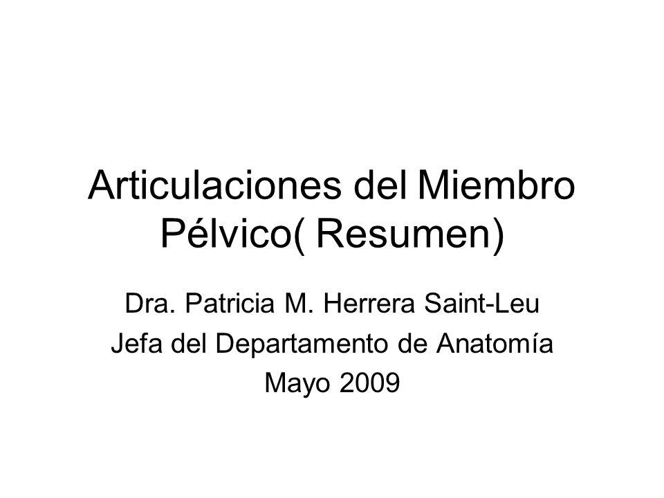 Articulaciones del Miembro Pélvico( Resumen) Dra. Patricia M. Herrera Saint-Leu Jefa del Departamento de Anatomía Mayo 2009