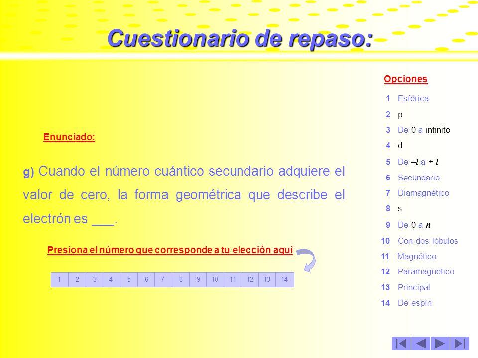 Cuestionario de repaso: Enunciado: Opciones f) El número cuántico ___ indica la órbita o nivel energético en el que se encuentra el electrón.