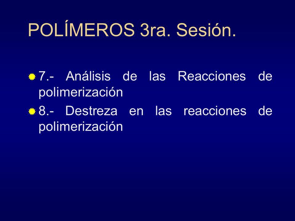 POLÍMEROS 3ra. Sesión. 7.- Análisis de las Reacciones de polimerización 8.- Destreza en las reacciones de polimerización
