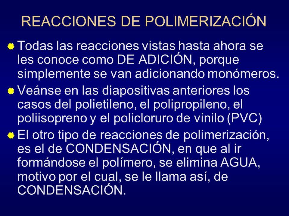 REACCIONES DE POLIMERIZACIÓN Todas las reacciones vistas hasta ahora se les conoce como DE ADICIÓN, porque simplemente se van adicionando monómeros. V
