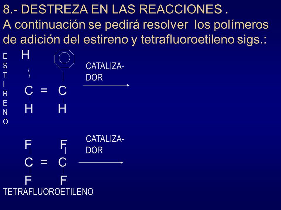 8.- DESTREZA EN LAS REACCIONES. A continuación se pedirá resolver los polímeros de adición del estireno y tetrafluoroetileno sigs.: H C = C H H F F C